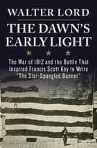 "The Dawn's Early Light - The War of 1812 and the Battle That Inspired Francis Scott Key to Write ""The Star-Spangled Banner"" ebook by Walter Lord"