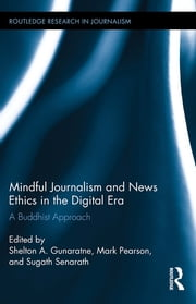 Mindful Journalism and News Ethics in the Digital Era - A Buddhist Approach ebook by Shelton A. Gunaratne,Mark Pearson,Sugath Senarath