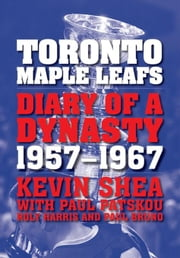Toronto Maple Leafs: Diary of a Dynasty, 1957--1967 ebook by Shea, Kevin