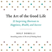 The Art of the Good Life - 52 Surprising Shortcuts to Happiness, Wealth, and Success audiobook by Rolf Dobelli