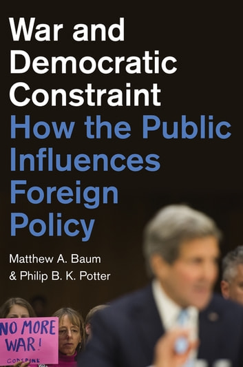 War and Democratic Constraint - How the Public Influences Foreign Policy ebook by Matthew A. Baum,Philip B. K. Potter