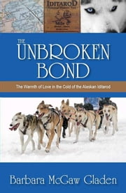 The Unbroken Bond: The Warmth of Love in the Cold of the Alaskan Iditarod ebook by Barbara McGaw Gladen