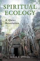 Spiritual Ecology: A Quiet Revolution ebook by Leslie E. Sponsel