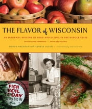 The Flavor of Wisconsin - An Informal History of Food and Eating in the Badger State ebook by Harva Hachten,Terese Allen