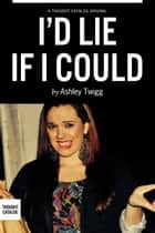 I'd Lie If I Could ebook by Ashley Twigg