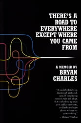 There's a Road to Everywhere Except Where You Came From - A Memoir ebook by Bryan Charles