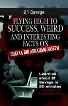 21 Savage - Flying High to Success Weird and Interesting Facts on Shayaa Bin Abraham-Joseph ebook by BERN BOLO