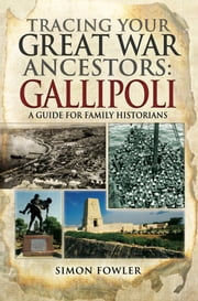 Tracing Your Great War Ancestors: The Gallipoli Campaign - A Guide for Family Historians ebook by Simon Fowler