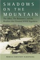 Shadows on the Mountain - The Allies, the Resistance, and the Rivalries that Doomed WWII Yugoslavia ebook by Marcia Kurapovna