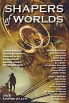 Shapers of Worlds - Science fiction & fantasy by authors featured on the Aurora Award-winning podcast The Worldshapers ebook by Edward Willett, Tanya Huff, John Scalzi,...