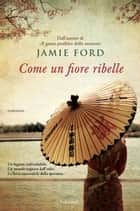 Come un fiore ribelle ebook by Jamie Ford,Alba Mantovani