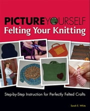 Picture Yourself Felting Your Knitting - Step-by-Step Instruction for Perfectly Felted Crafts ebook by Sarah E. White