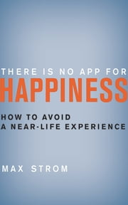 There Is No App for Happiness - How to Avoid a Near-Life Experience ebook by Max Strom