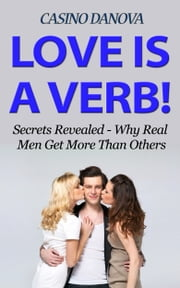 Love is a Verb! Secrets Revealed: Why Real Men Get More Than Others ebook by Casino Danova