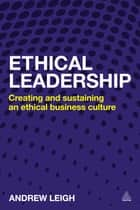 Ethical Leadership - Creating and Sustaining an Ethical Business Culture ebook by Andrew Leigh