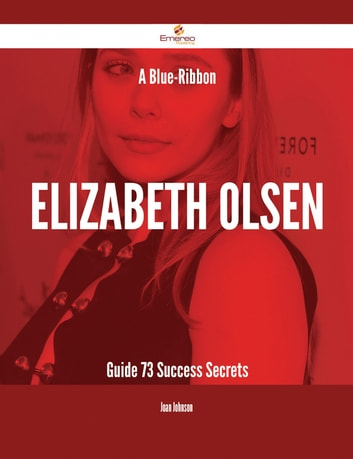 A Blue-Ribbon Elizabeth Olsen Guide - 73 Success Secrets ebook by Joan Johnson