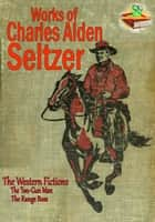 Works of Charles Alden Seltzer (10 Works) - The Western Fictions ebook by Charles Alden Seltzer