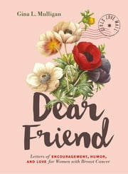 Dear Friend - Letters of Encouragement, Humor, and Love for Women with Breast Cancer ebook by Gina L. Mulligan