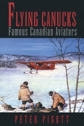 Flying Canucks - Famous Canadian Aviators ebook by Peter Pigott