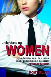 Understanding Women: The Definitive Guide to Meeting, Dating and Dumping, if Necessary (Revised and Updated) ebook by Romy Miller