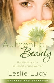Authentic Beauty - The Shaping of a Set-Apart Young Woman ebook by Leslie Ludy