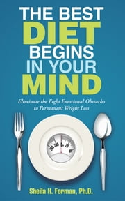 The Best Diet Begins in Your Mind - Eliminate the Eight Emotional Obstacles to Permanent Weight Loss ebook by Sheila H. Forman, Ph.D.