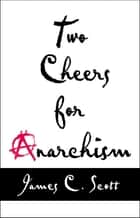 Two Cheers for Anarchism ebook by James C. Scott