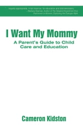 I Want My Mommy - A Parents Guide to Child Care and Education ebook by Cameron Kidston