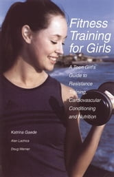 Fitness Training for Girls: A Teen Girl's Guide to Resistance Training, Cardiovascular Conditioning and Nutrition ebook by Gaede, Katrina