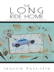 The Long Ride Home - A Journey through Grief to Peace and Happiness ebook by Jeannie Vansickle