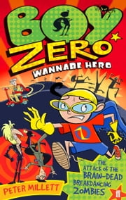 Boy Zero Wannabe Hero: The Attack of the Brain-Dead Breakdancing Zombies ebook by Peter Millett