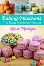 Baking Macarons: The Swiss Meringue Method ebook by Lisa Maliga