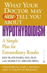 What Your Doctor May Not Tell You About(TM): Hypothyroidism - A Simple Plan for Extraordinary Results ebook by Ken Blanchard,Marietta Abrams Brill