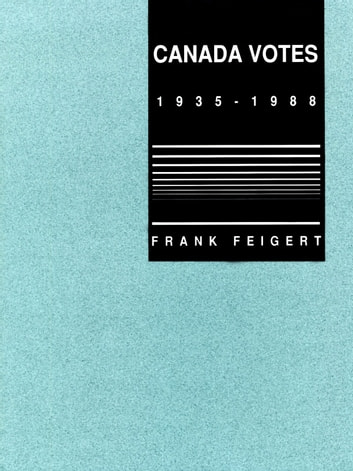 Canada Votes, 1935-1989 ebook by Frank Feigert