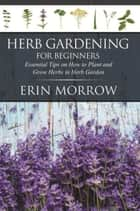 Herb Gardening For Beginners - Essential Tips on How to Plant and Grow Herbs in Herb Garden ebook by Erin Morrow