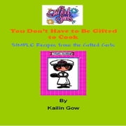 You Don't Have to Be Gifted To Cook: Recipes from the Gifted Girls ebook by Gow, Kailin