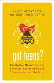 Got Teens? - The Doctor Moms' Guide to Sexuality, Social Media and Other Adolescent Realities ebook by Logan Levkoff, PhD,Jennifer Wider, MD