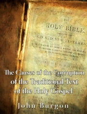 The Causes of the Corruption of the Traditional Text of the Holy Gospels ebook by John Burgon