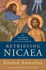 Retrieving Nicaea - The Development and Meaning of Trinitarian Doctrine ebook by Khaled Anatolios,Brian Daley