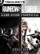 Tom Clancys Rainbow 6 Siege Game Guide Unofficial ebook by Chala Dar