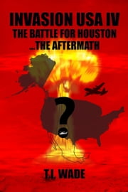 INVASION USA IV - The Battle for Houston...The Aftermath ebook by T I WADE