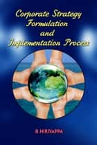 Corporate Strategy Formulation and Implementation Process ebook by B Hiriyappa