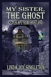 My Sister, The Ghost: Escape From Ghostland ebook by Linda Joy Singleton