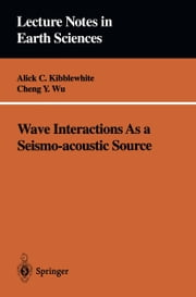 Wave Interactions As a Seismo-acoustic Source ebook by Alick C. Kibblewhite,Cheng Y. Wu