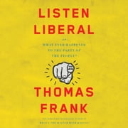 Listen, Liberal - Or, What Ever Happened to the Party of the People? audiobook by Thomas Frank