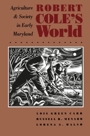 Robert Cole's World - Agriculture and Society in Early Maryland ebook by Lois Green Carr, Russell R. Menard, Lorena S. Walsh