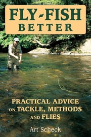 Fly-Fish Better - Practical Advice on Tackle, Methods, and Flies ebook by Art Scheck