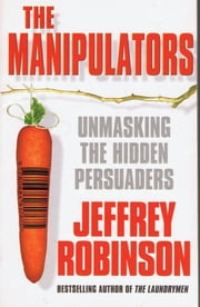 The Manipulators: Unmasking the Hidden Persuaders --- The Conspiracy To Make Us Buy eBook by Jeffrey Robinson