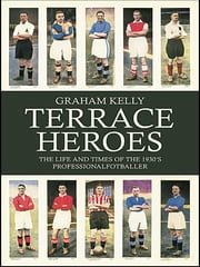 Terrace Heroes - The Life and Times of the 1930s Professional Footballer ebook by Graham Kelly