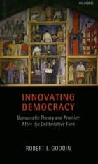 Innovating Democracy - Democratic Theory and Practice After the Deliberative Turn ebook by Robert E. Goodin
